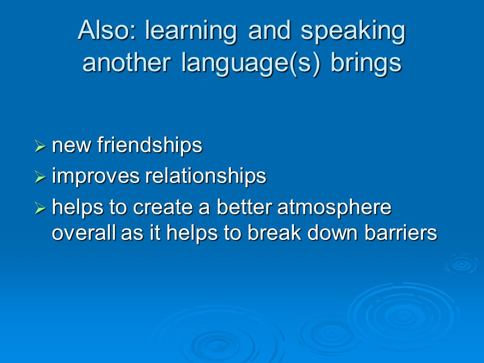 Also: learning and speaking another language(s) brings  new friendships  improves relationships  helps to create a better atmosphere overall as it helps to break down barriers