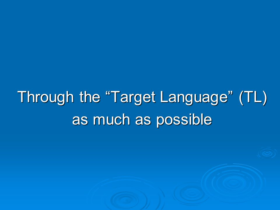 Through the Target Language (TL) as much as possible