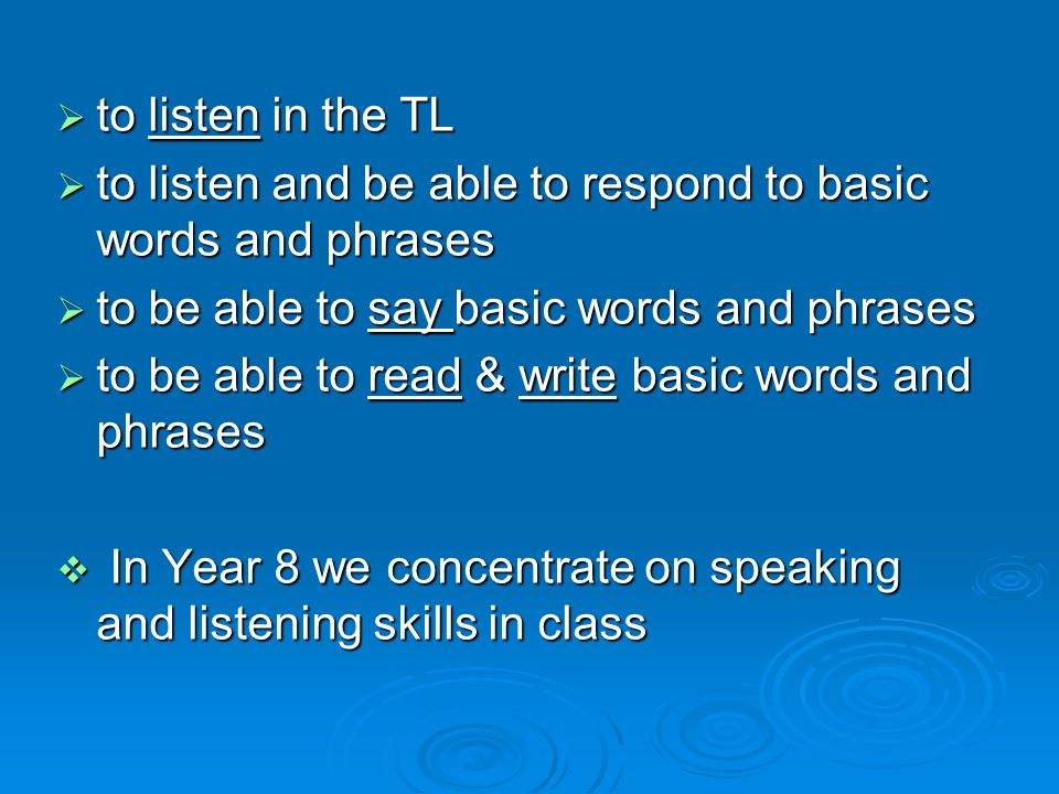  to listen in the TL  to listen and be able to respond to basic words and phrases  to be able to say basic words and phrases  to be able to read & write basic words and phrases  In Year 8 we concentrate on speaking and listening skills in class