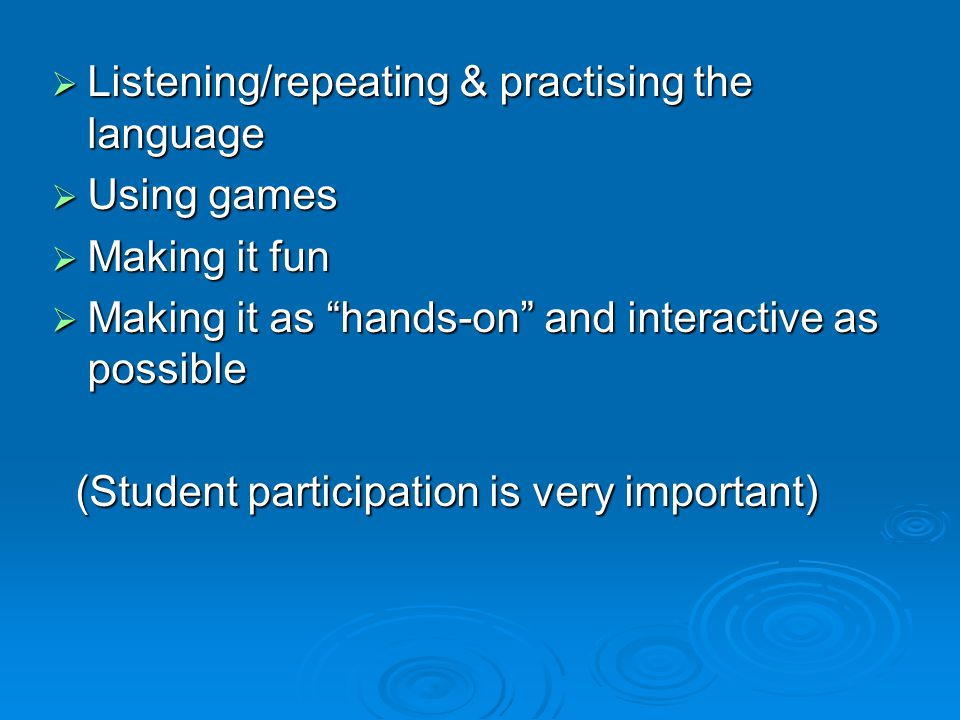  Listening/repeating & practising the language  Using games  Making it fun  Making it as hands-on and interactive as possible (Student participation is very important) (Student participation is very important)