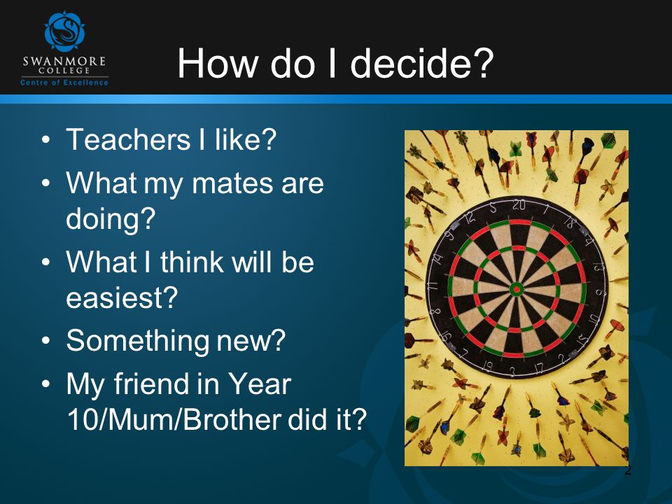 How do I decide? Teachers I like? What my mates are doing? What I think will be easiest? Something new? My friend in Year 10/Mum/Brother did it? 2