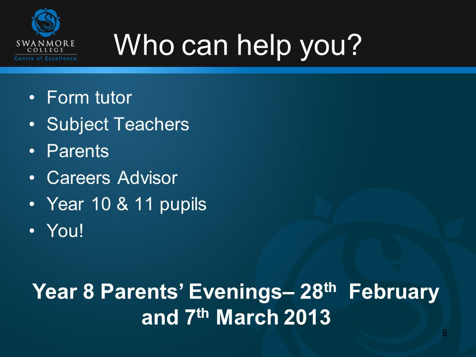 Who can help you? Form tutor Subject Teachers Parents Careers Advisor Year 10 & 11 pupils You! 8 Year 8 Parents' Evenings– 28 th February and 7 th Mar
