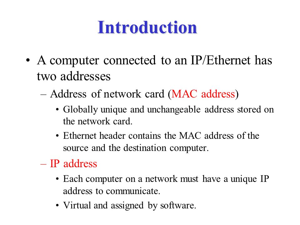Introduction A computer connected to an IP/Ethernet has two addresses –Address of network card (MAC address) Globally unique and unchangeable address stored on the network card.