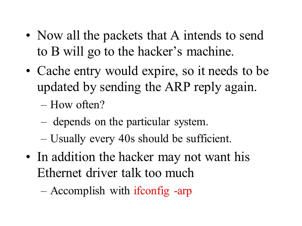 Now all the packets that A intends to send to B will go to the hacker's machine. Cache entry would expire, so it needs to be updated by sending the AR