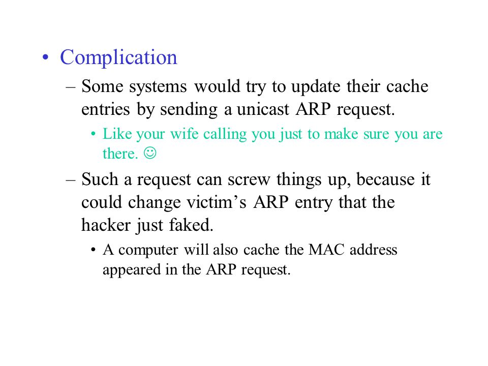 Complication –Some systems would try to update their cache entries by sending a unicast ARP request. Like your wife calling you just to make sure you