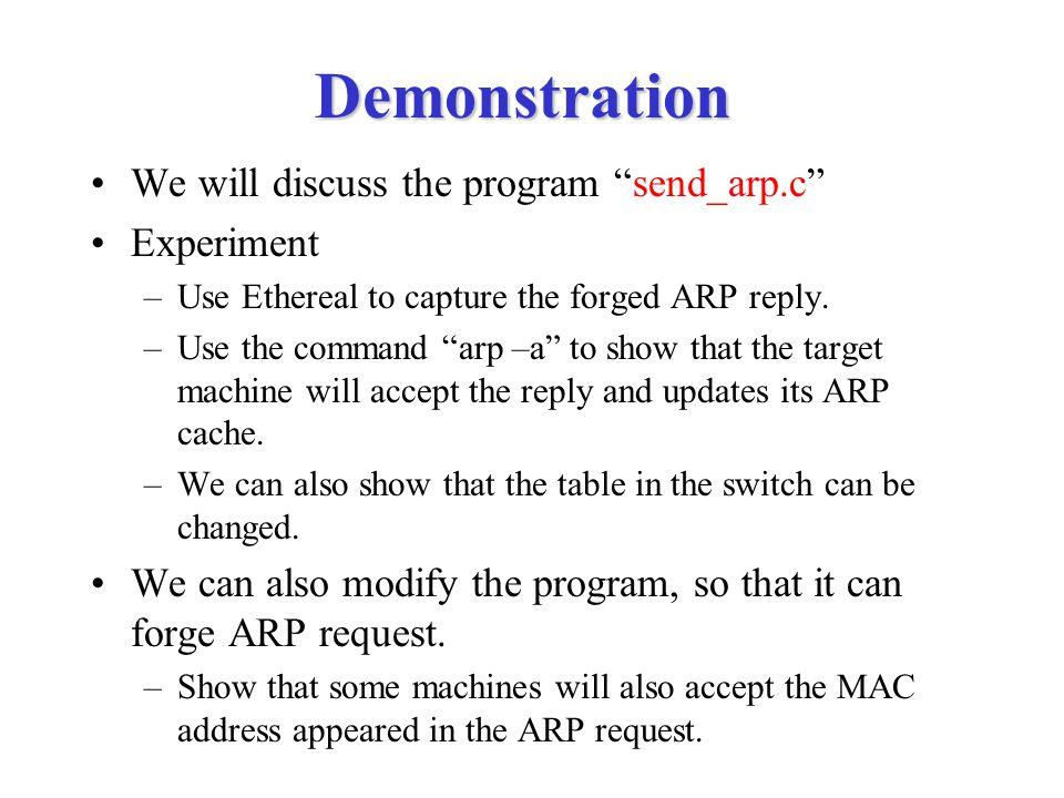 """Demonstration We will discuss the program """"send_arp.c"""" Experiment –Use Ethereal to capture the forged ARP reply. –Use the command """"arp –a"""" to show tha"""