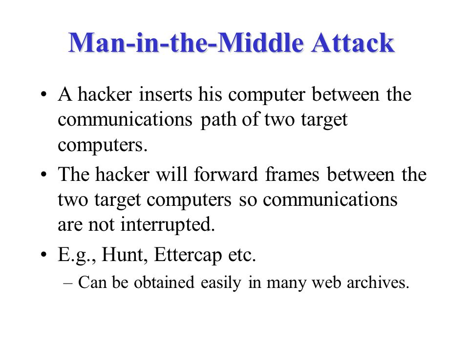 Man-in-the-Middle Attack A hacker inserts his computer between the communications path of two target computers. The hacker will forward frames between
