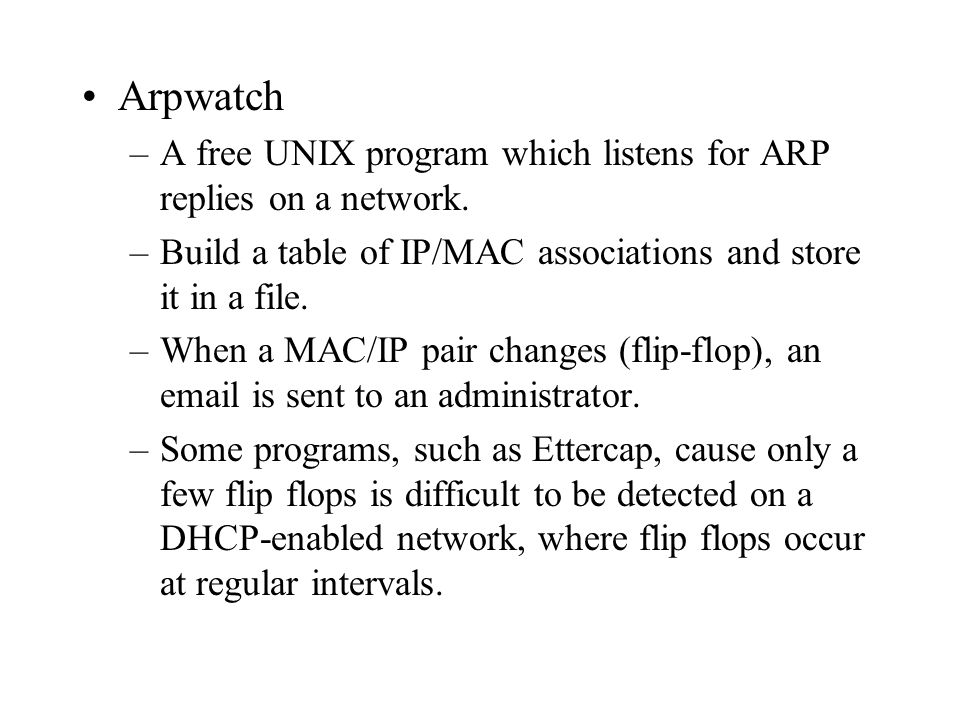 Arpwatch –A free UNIX program which listens for ARP replies on a network. –Build a table of IP/MAC associations and store it in a file. –When a MAC/IP