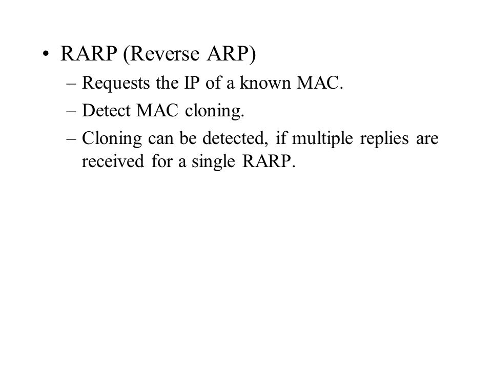 RARP (Reverse ARP) –Requests the IP of a known MAC. –Detect MAC cloning. –Cloning can be detected, if multiple replies are received for a single RARP.