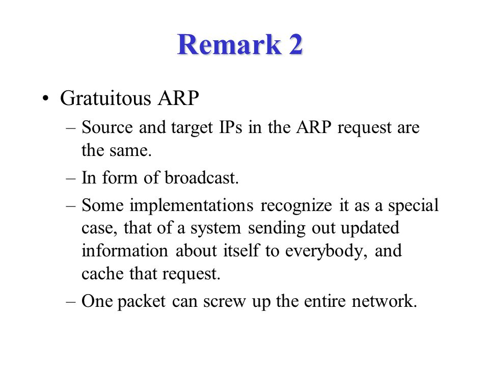 Remark 2 Gratuitous ARP –Source and target IPs in the ARP request are the same.