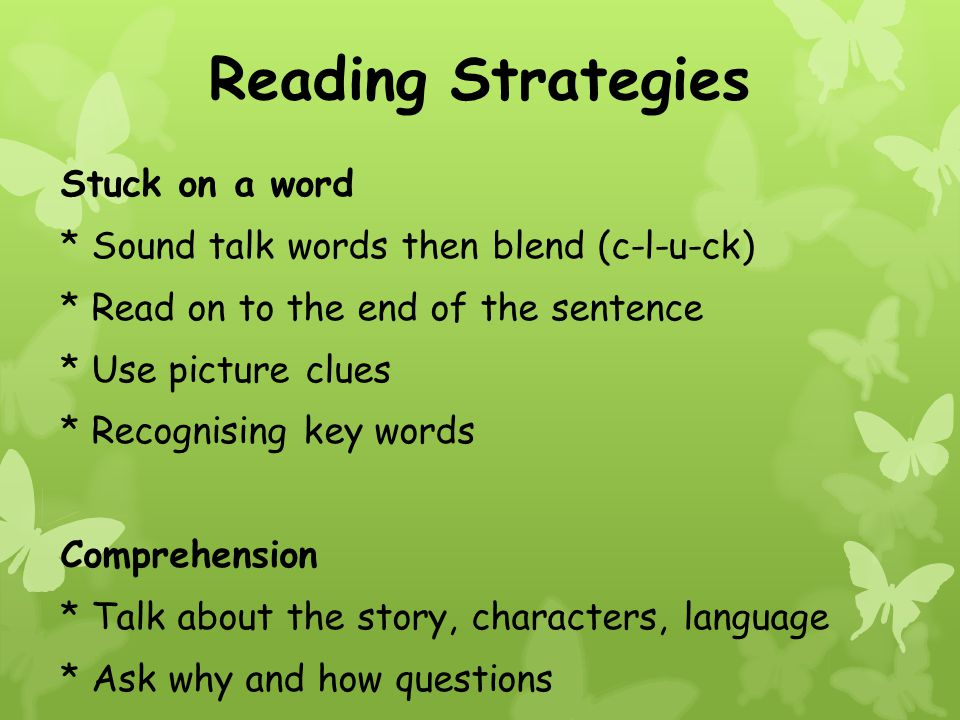 Reading Strategies Stuck on a word * Sound talk words then blend (c-l-u-ck) * Read on to the end of the sentence * Use picture clues * Recognising key words Comprehension * Talk about the story, characters, language * Ask why and how questions