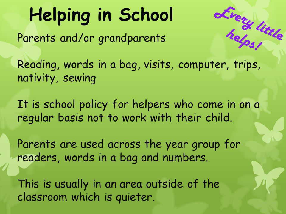 Helping in School Parents and/or grandparents Reading, words in a bag, visits, computer, trips, nativity, sewing It is school policy for helpers who c