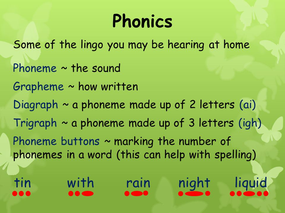 Phonics Some of the lingo you may be hearing at home Phoneme ~ the sound Grapheme ~ how written Diagraph ~ a phoneme made up of 2 letters (ai) Trigraph ~ a phoneme made up of 3 letters (igh) Phoneme buttons ~ marking the number of phonemes in a word (this can help with spelling) tin with rain night liquid