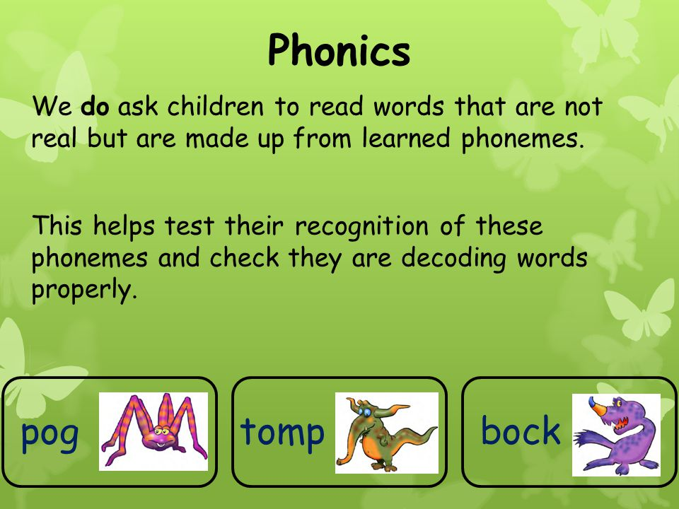 Phonics We do ask children to read words that are not real but are made up from learned phonemes. This helps test their recognition of these phonemes