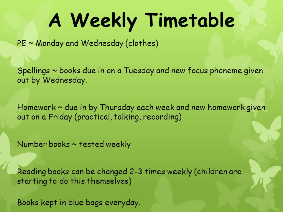 A Weekly Timetable PE ~ Monday and Wednesday (clothes) Spellings ~ books due in on a Tuesday and new focus phoneme given out by Wednesday.