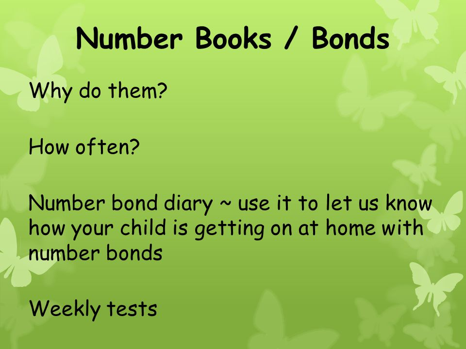 Number Books / Bonds Why do them? How often? Number bond diary ~ use it to let us know how your child is getting on at home with number bonds Weekly t