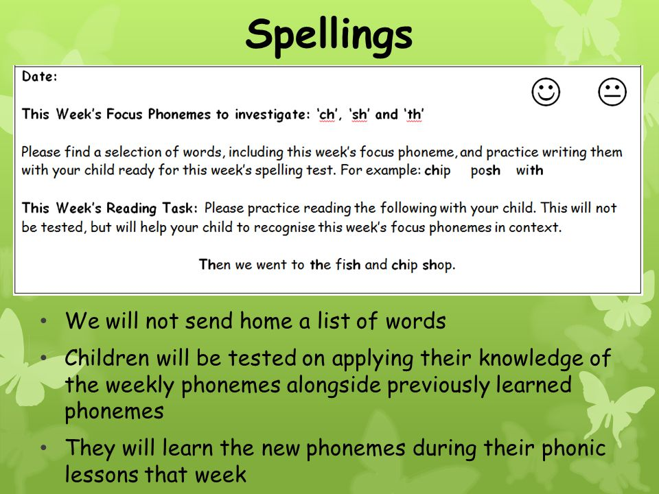 We will not send home a list of words Children will be tested on applying their knowledge of the weekly phonemes alongside previously learned phonemes They will learn the new phonemes during their phonic lessons that week