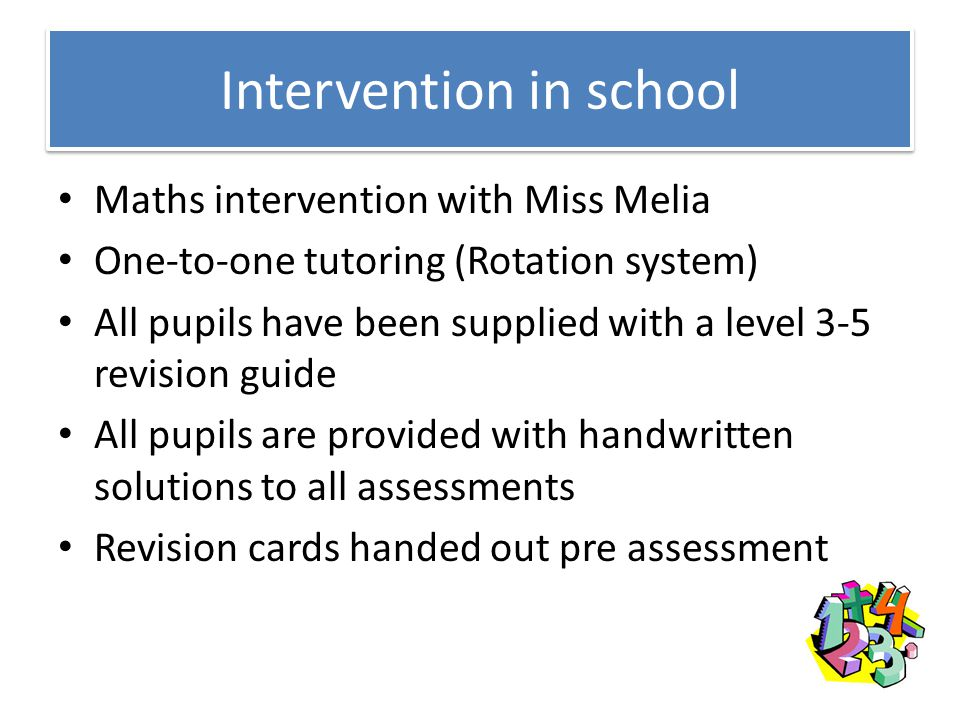 Intervention in school Maths intervention with Miss Melia One-to-one tutoring (Rotation system) All pupils have been supplied with a level 3-5 revisio
