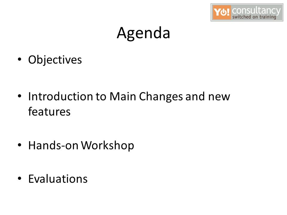 Agenda Objectives Introduction to Main Changes and new features Hands-on Workshop Evaluations