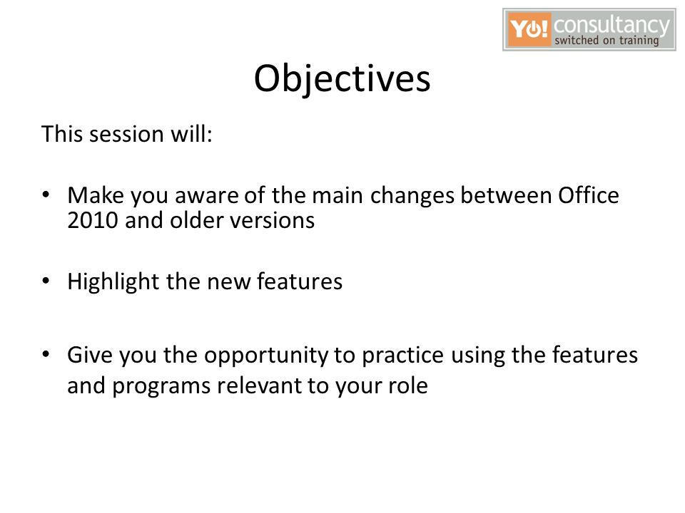 Objectives This session will: Make you aware of the main changes between Office 2010 and older versions Highlight the new features Give you the opport