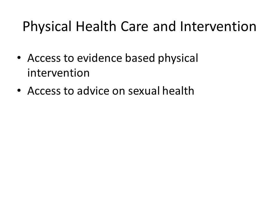 Physical Health Care and Intervention Access to evidence based physical intervention Access to advice on sexual health