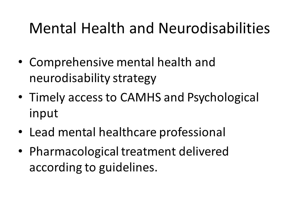 Mental Health and Neurodisabilities Comprehensive mental health and neurodisability strategy Timely access to CAMHS and Psychological input Lead mental healthcare professional Pharmacological treatment delivered according to guidelines.