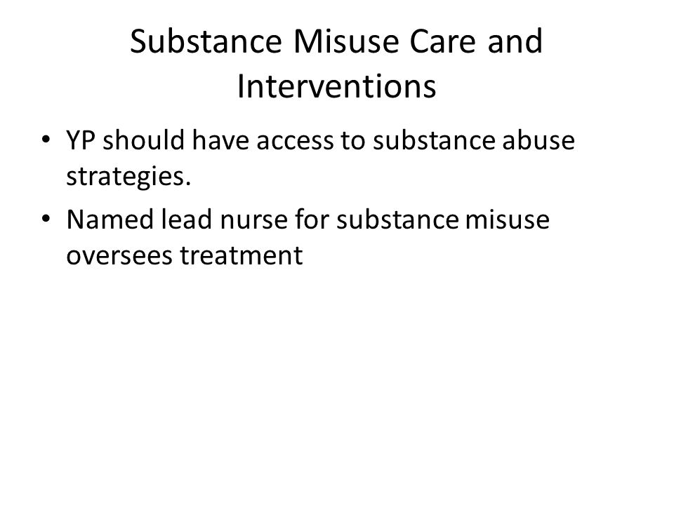 Substance Misuse Care and Interventions YP should have access to substance abuse strategies.