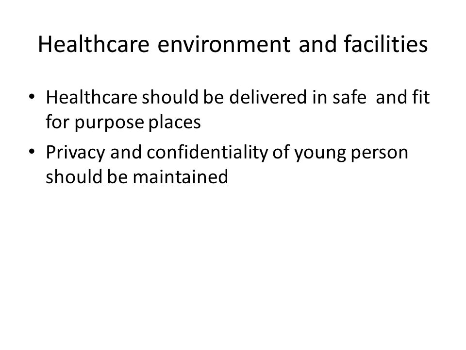 Healthcare environment and facilities Healthcare should be delivered in safe and fit for purpose places Privacy and confidentiality of young person should be maintained