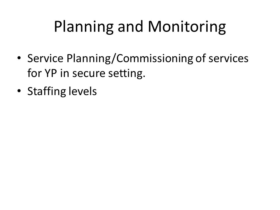 Planning and Monitoring Service Planning/Commissioning of services for YP in secure setting.