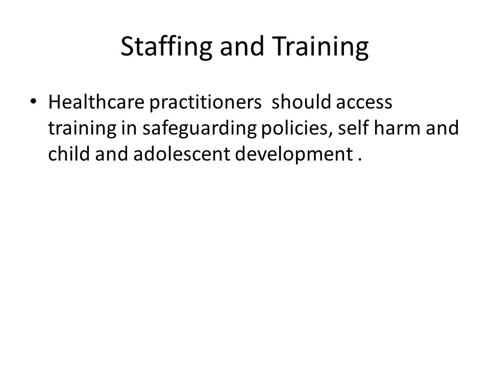 Staffing and Training Healthcare practitioners should access training in safeguarding policies, self harm and child and adolescent development.