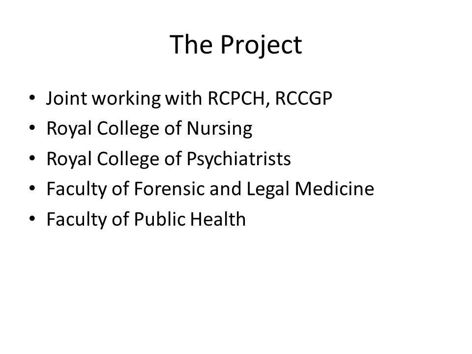 The Project Joint working with RCPCH, RCCGP Royal College of Nursing Royal College of Psychiatrists Faculty of Forensic and Legal Medicine Faculty of Public Health