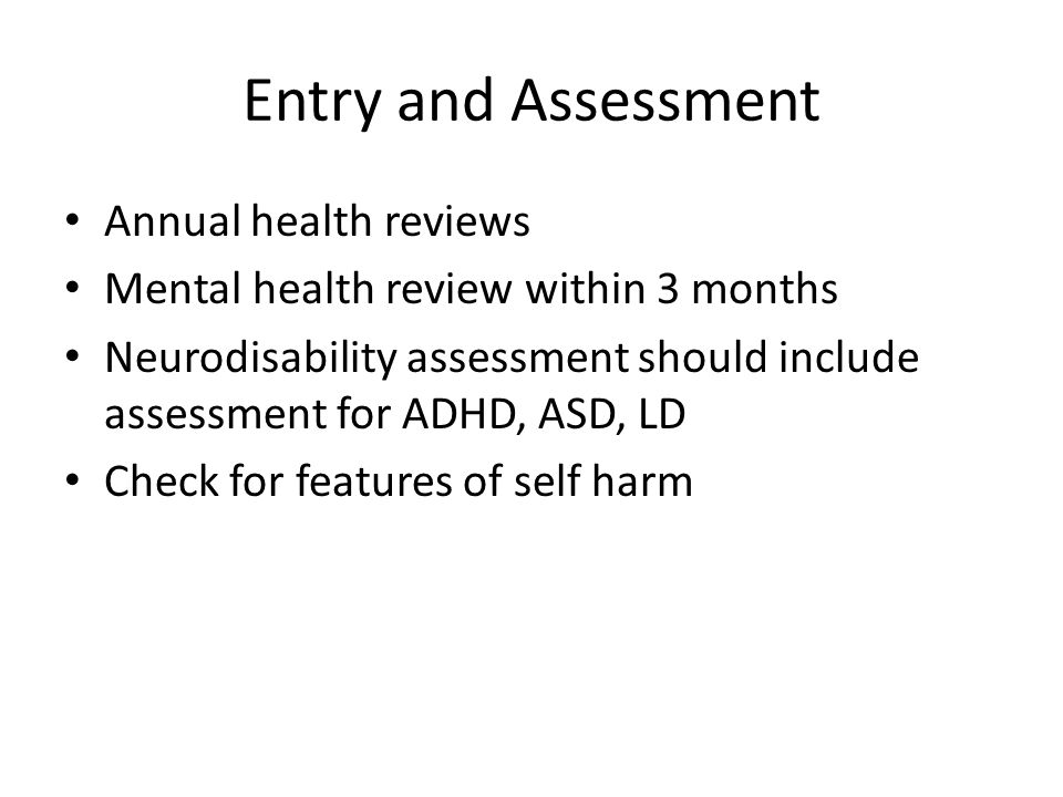 Entry and Assessment Annual health reviews Mental health review within 3 months Neurodisability assessment should include assessment for ADHD, ASD, LD Check for features of self harm