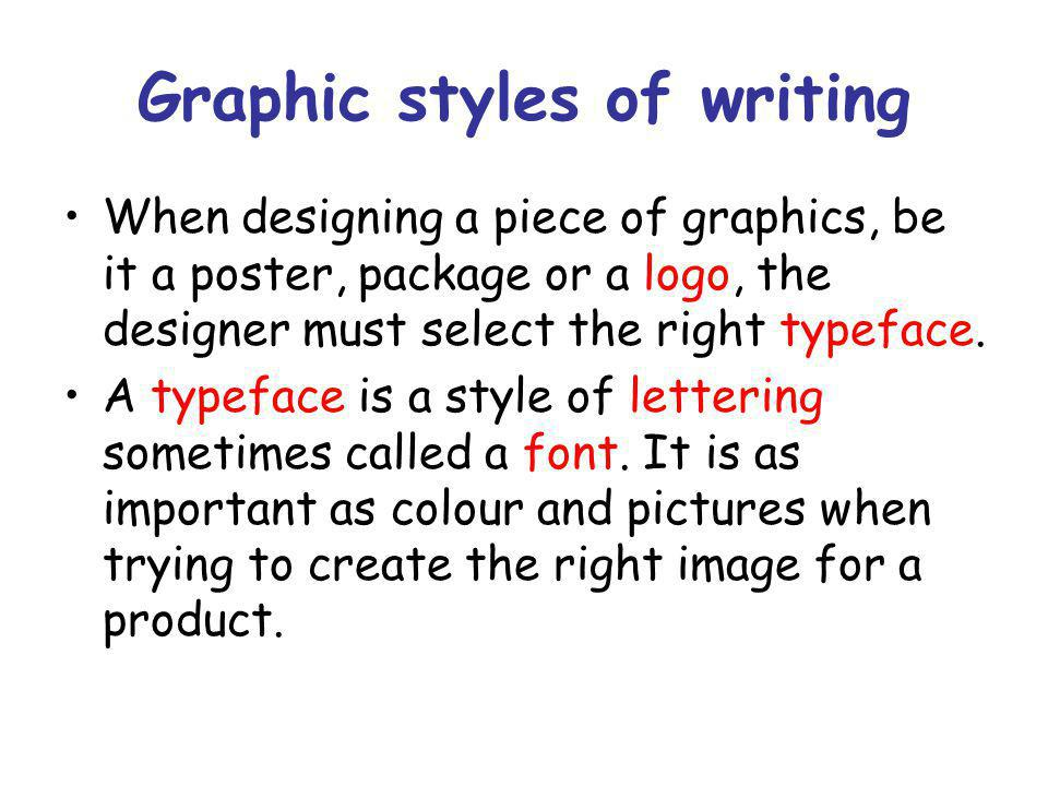 Graphic styles of writing When designing a piece of graphics, be it a poster, package or a logo, the designer must select the right typeface.