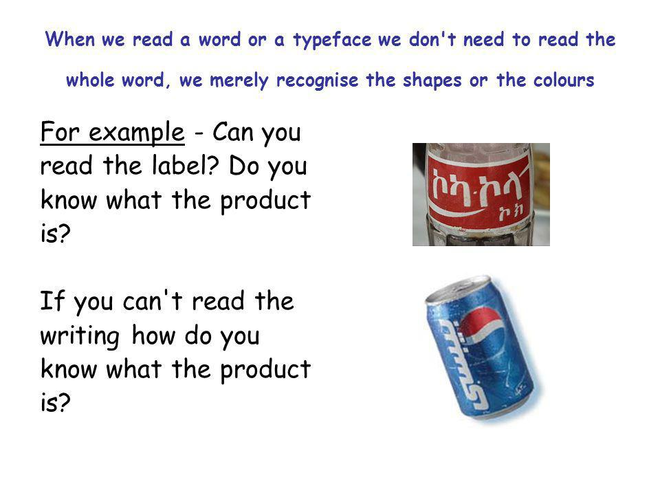 When we read a word or a typeface we don t need to read the whole word, we merely recognise the shapes or the colours For example - Can you read the label.