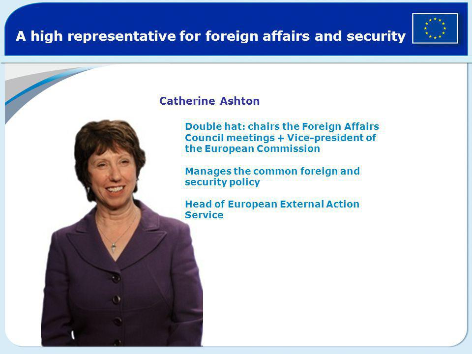 A high representative for foreign affairs and security Catherine Ashton Double hat: chairs the Foreign Affairs Council meetings + Vice-president of th