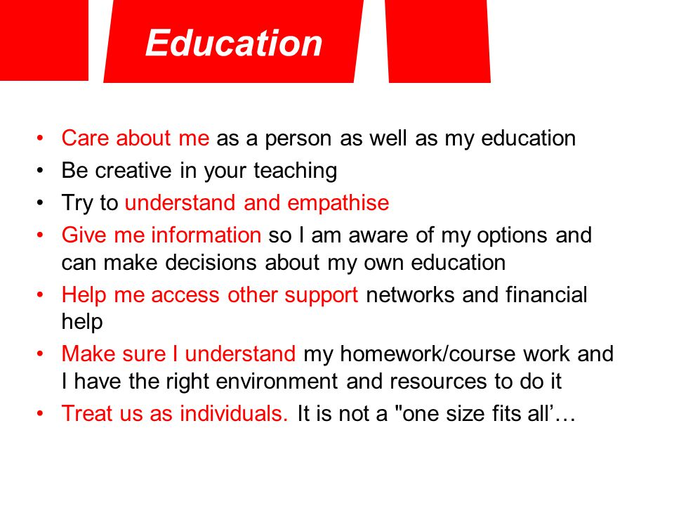 Education Care about me as a person as well as my education Be creative in your teaching Try to understand and empathise Give me information so I am aware of my options and can make decisions about my own education Help me access other support networks and financial help Make sure I understand my homework/course work and I have the right environment and resources to do it Treat us as individuals.