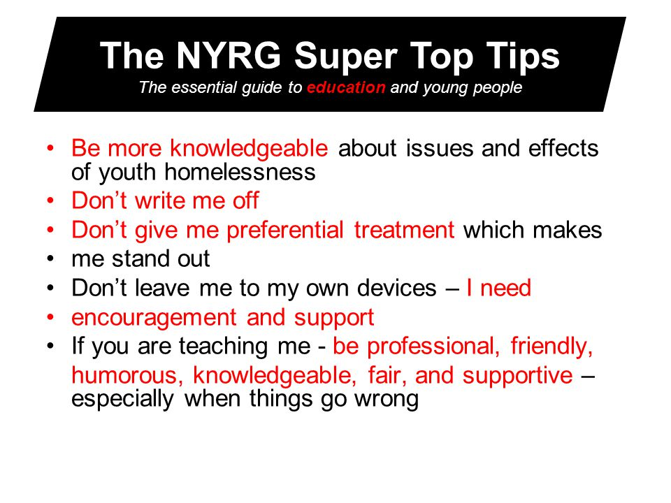 The NYRG Super Top Tips The essential guide to education and young people Be more knowledgeable about issues and effects of youth homelessness Don't write me off Don't give me preferential treatment which makes me stand out Don't leave me to my own devices – I need encouragement and support If you are teaching me - be professional, friendly, humorous, knowledgeable, fair, and supportive – especially when things go wrong