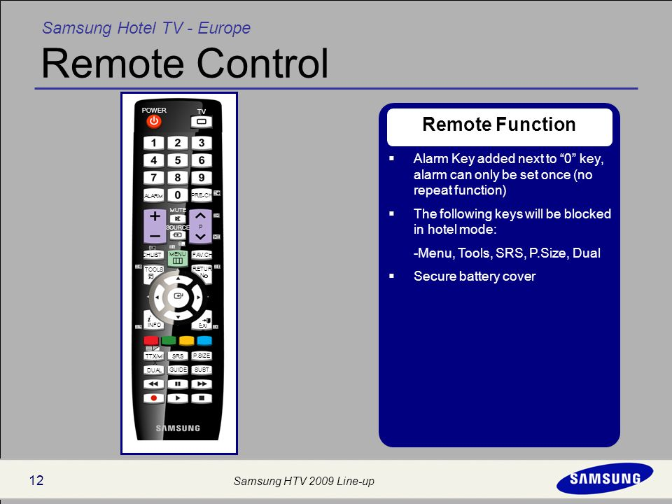 Samsung Hotel TV - Europe Samsung HTV 2009 Line-up 12 Remote Control Remote Function  Alarm Key added next to 0 key, alarm can only be set once (no repeat function)  The following keys will be blocked in hotel mode: -Menu, Tools, SRS, P.Size, Dual  Secure battery cover POWER TV PRE-CH MENU FAV.CHCHLIST P SOURCE MUTE DUAL SRS SUBT.