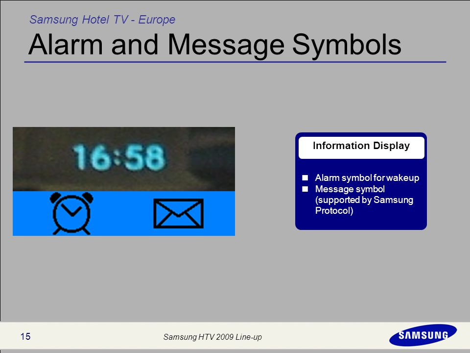 Samsung Hotel TV - Europe Samsung HTV 2009 Line-up 15 Alarm and Message Symbols Alarm symbol for wakeup Message symbol (supported by Samsung Protocol) Information Display