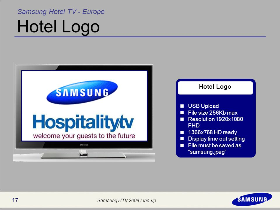 Samsung Hotel TV - Europe Samsung HTV 2009 Line-up 17 Hotel Logo USB Upload File size 256Kb max Resolution 1920x1080 FHD 1366x768 HD ready Display time out setting File must be saved as samsung.jpeg Hotel Logo