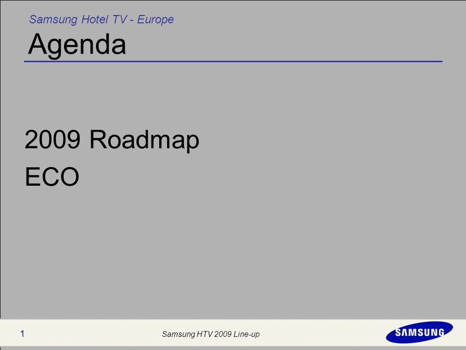 Samsung Hotel TV - Europe Samsung HTV 2009 Line-up 1 Agenda 2009 Roadmap ECO