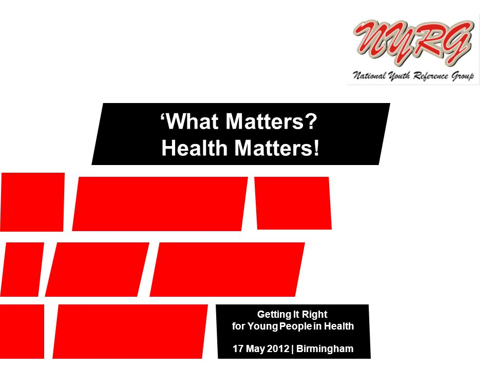 Getting It Right for Young People in Health 17 May 2012 | Birmingham 'What Matters? Health Matters!