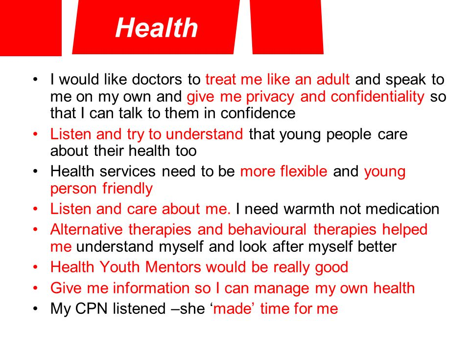 Health I would like doctors to treat me like an adult and speak to me on my own and give me privacy and confidentiality so that I can talk to them in confidence Listen and try to understand that young people care about their health too Health services need to be more flexible and young person friendly Listen and care about me.