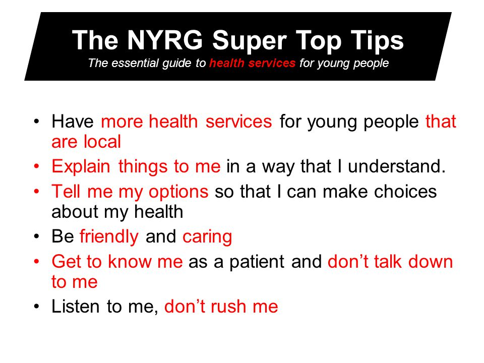 The NYRG Super Top Tips The essential guide to health services for young people Have more health services for young people that are local Explain things to me in a way that I understand.