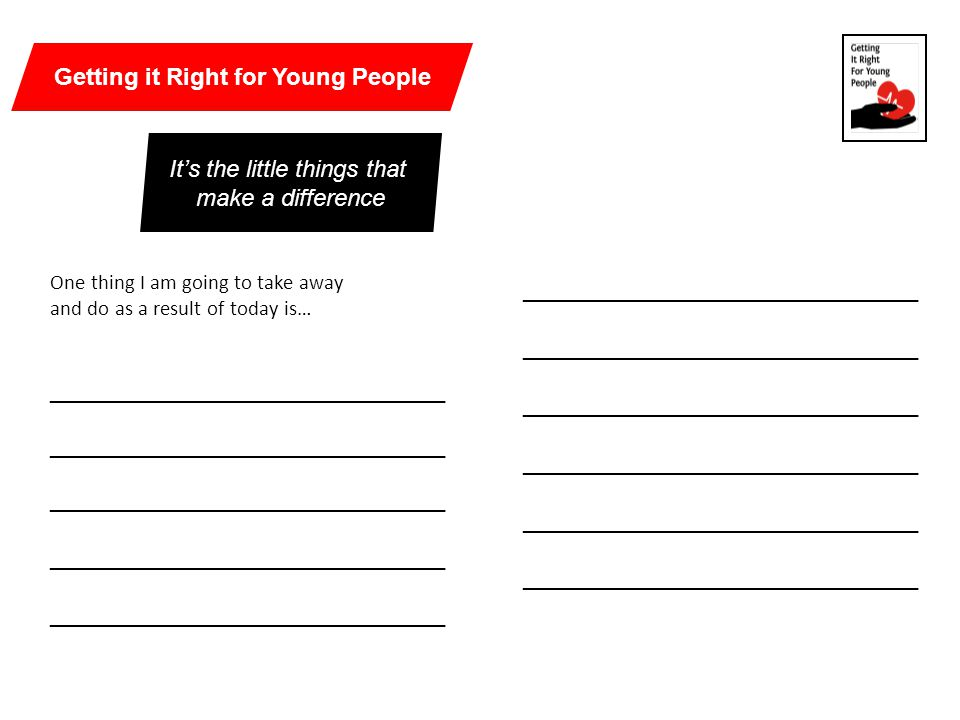 One thing I am going to take away and do as a result of today is… ______________________________ It's the little things that make a difference Getting it Right for Young People