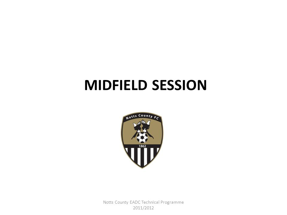 MIDFIELD SESSION Notts County EADC Technical Programme 2011/2012