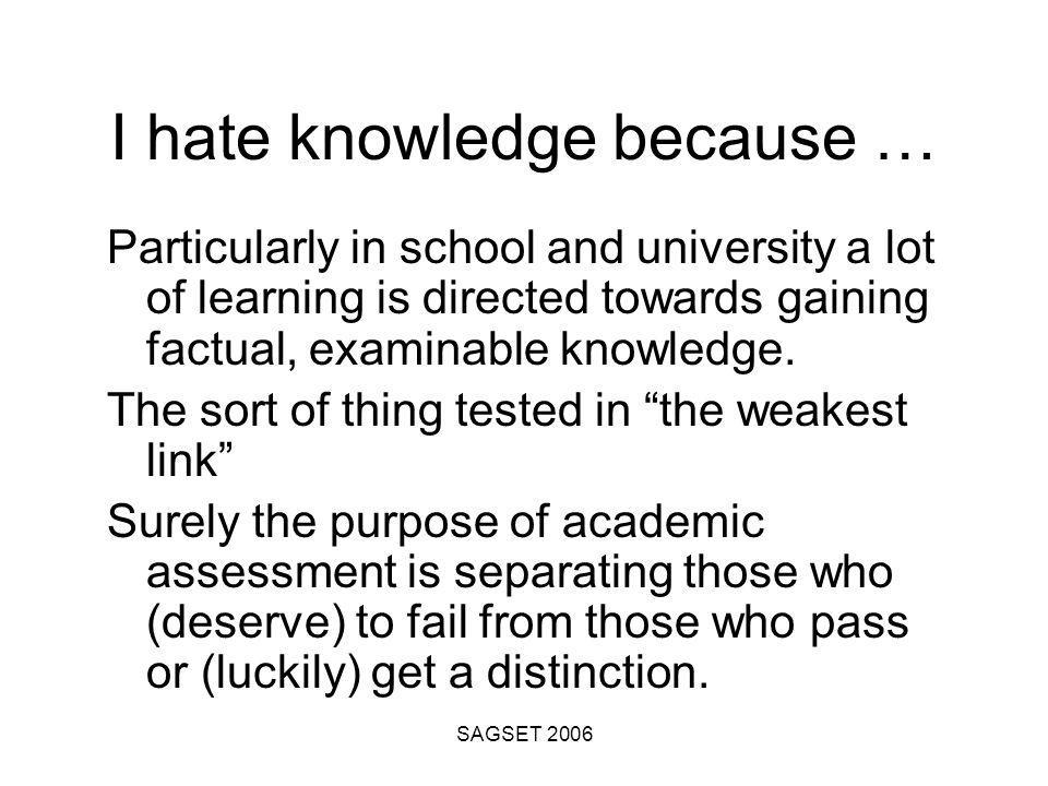 SAGSET 2006 I hate knowledge because … Particularly in school and university a lot of learning is directed towards gaining factual, examinable knowledge.
