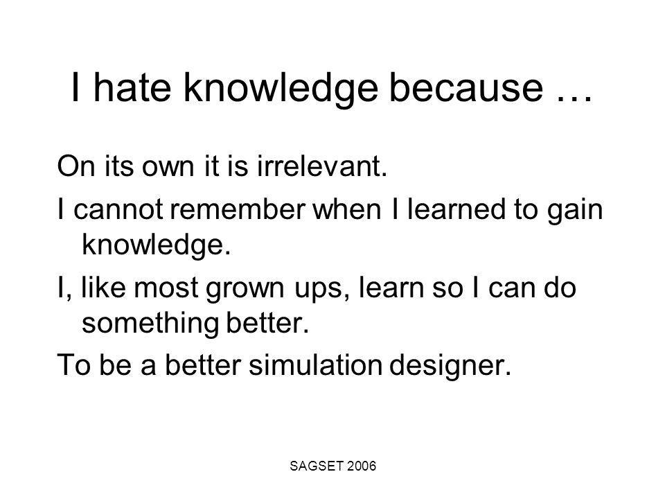 SAGSET 2006 I hate knowledge because … On its own it is irrelevant.
