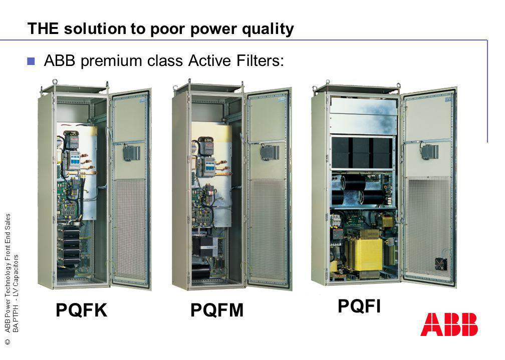 ©ABB Power Technology Front End Sales BA PTPH - LV Capacitors THE solution to poor power quality ABB premium class Active Filters: PQFKPQFM PQFI