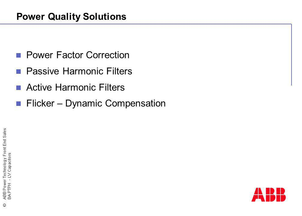 ©ABB Power Technology Front End Sales BA PTPH - LV Capacitors Power Quality Solutions Power Factor Correction Passive Harmonic Filters Active Harmonic